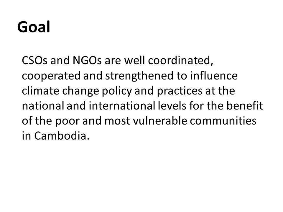 Goal CSOs and NGOs are well coordinated, cooperated and strengthened to influence climate change policy and practices at the national and international levels for the benefit of the poor and most vulnerable communities in Cambodia.