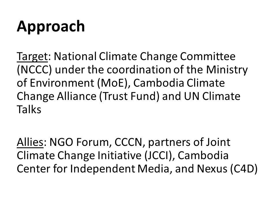 Approach Target: National Climate Change Committee (NCCC) under the coordination of the Ministry of Environment (MoE), Cambodia Climate Change Alliance (Trust Fund) and UN Climate Talks Allies: NGO Forum, CCCN, partners of Joint Climate Change Initiative (JCCI), Cambodia Center for Independent Media, and Nexus (C4D)