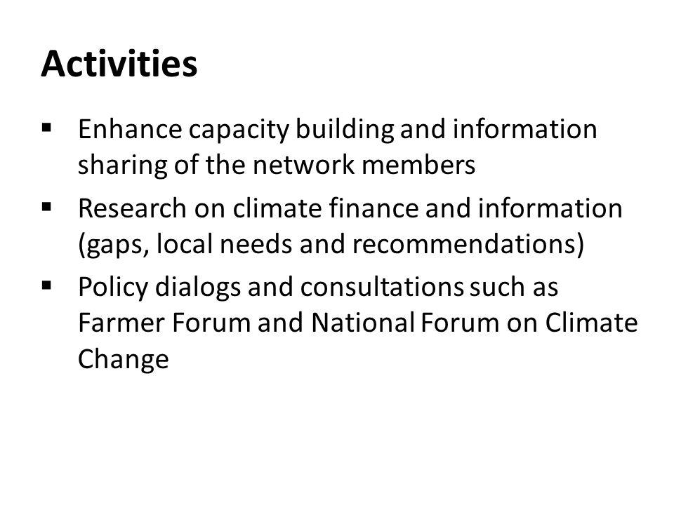 Activities Enhance capacity building and information sharing of the network members Research on climate finance and information (gaps, local needs and recommendations) Policy dialogs and consultations such as Farmer Forum and National Forum on Climate Change