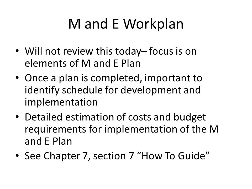 M and E Workplan Will not review this today– focus is on elements of M and E Plan Once a plan is completed, important to identify schedule for develop