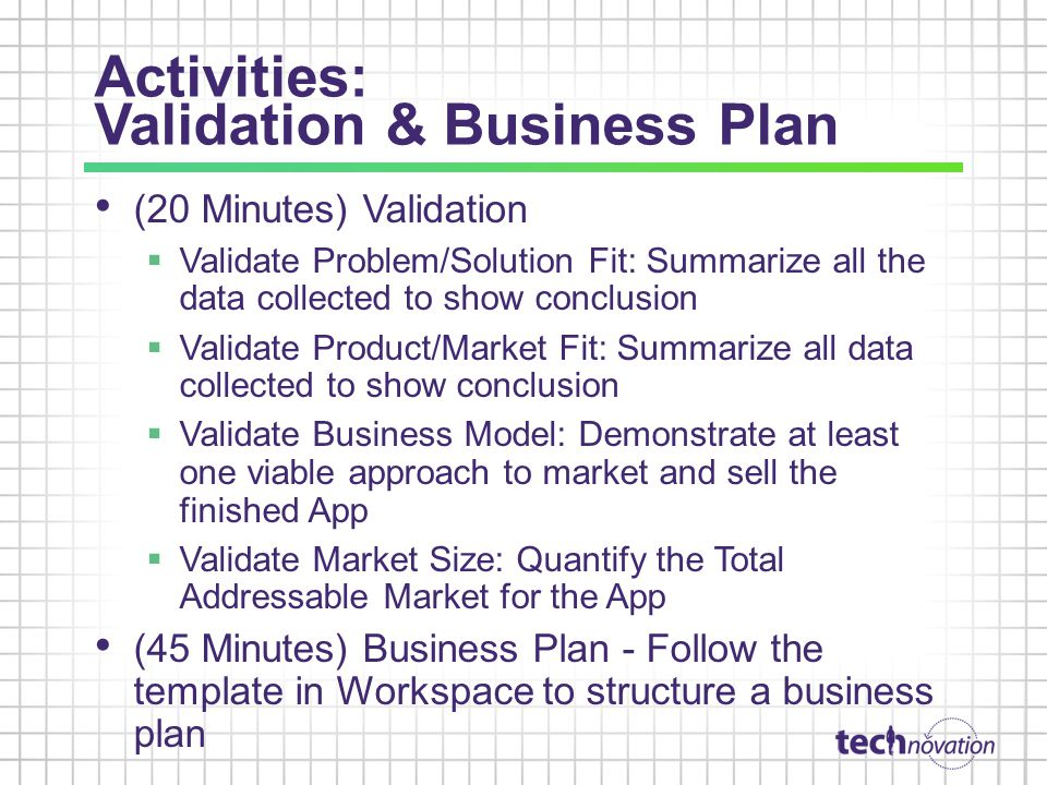 Activities: Validation & Business Plan (20 Minutes) Validation Validate Problem/Solution Fit: Summarize all the data collected to show conclusion Validate Product/Market Fit: Summarize all data collected to show conclusion Validate Business Model: Demonstrate at least one viable approach to market and sell the finished App Validate Market Size: Quantify the Total Addressable Market for the App (45 Minutes) Business Plan - Follow the template in Workspace to structure a business plan
