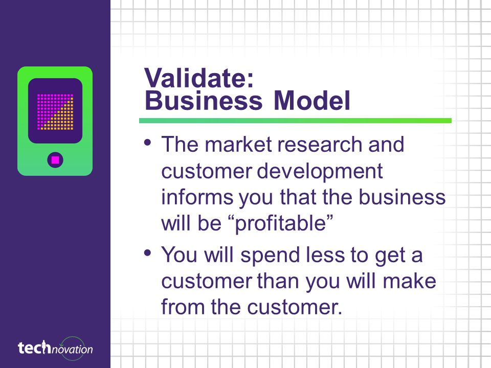 Validate: Business Model The market research and customer development informs you that the business will be profitable You will spend less to get a customer than you will make from the customer.