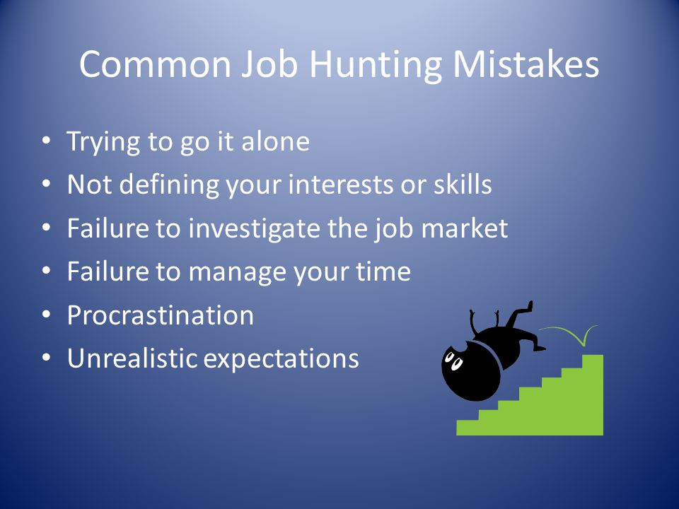Common Job Hunting Mistakes Trying to go it alone Not defining your interests or skills Failure to investigate the job market Failure to manage your t