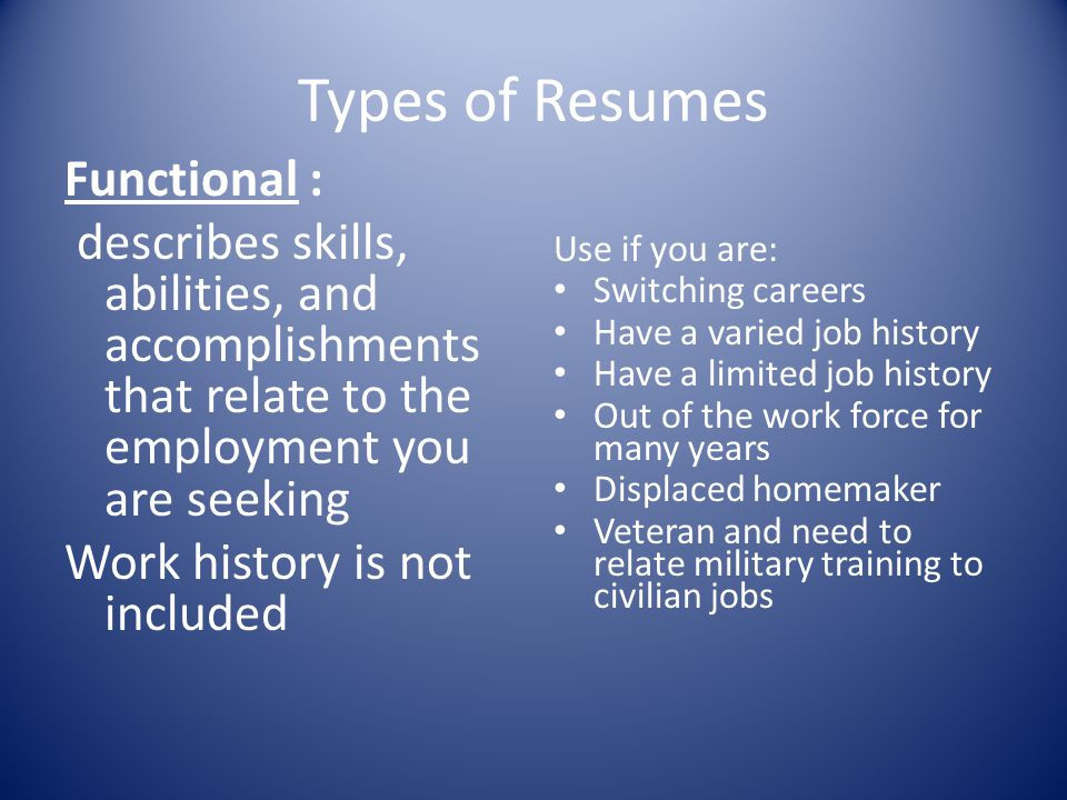 Types of Resumes Functional : describes skills, abilities, and accomplishments that relate to the employment you are seeking Work history is not inclu