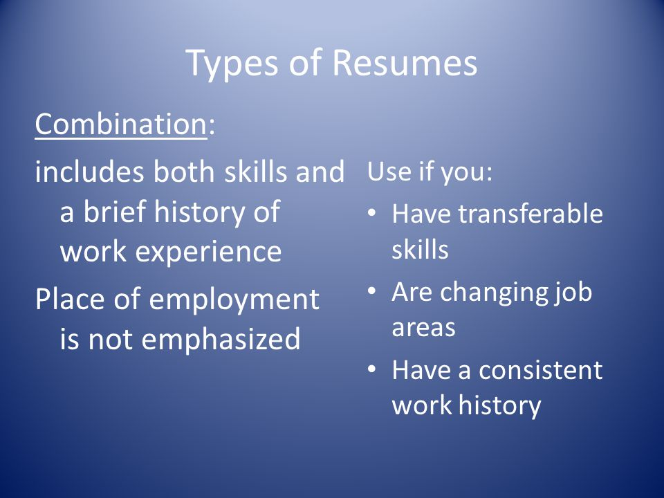 Types of Resumes Combination: includes both skills and a brief history of work experience Place of employment is not emphasized Use if you: Have trans