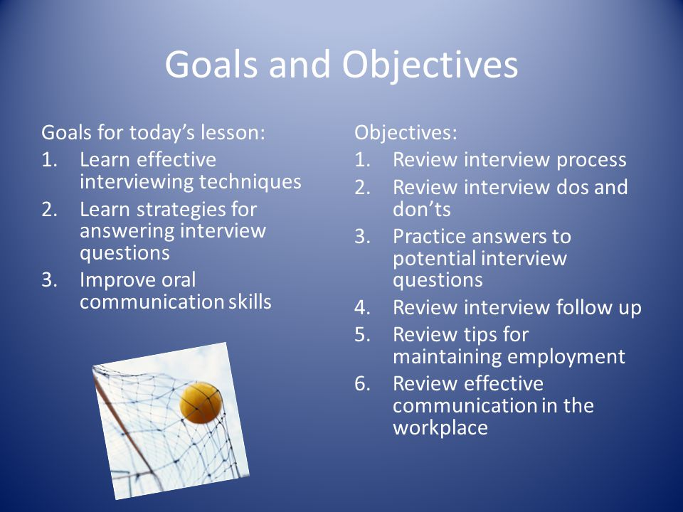 Goals and Objectives Goals for todays lesson: 1.Learn effective interviewing techniques 2.Learn strategies for answering interview questions 3.Improve
