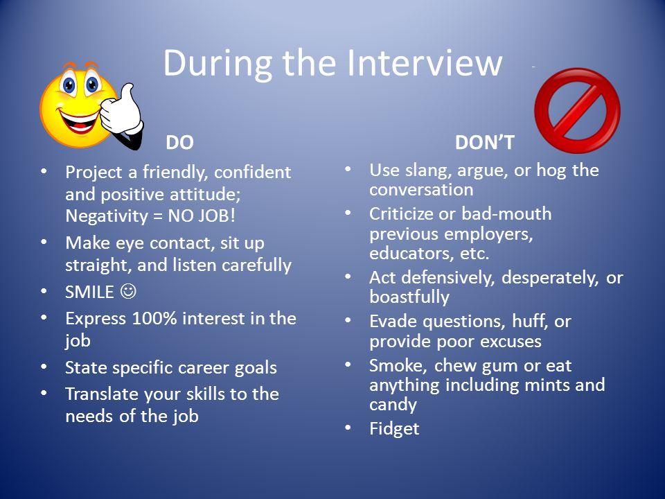 During the Interview DO Project a friendly, confident and positive attitude; Negativity = NO JOB! Make eye contact, sit up straight, and listen carefu