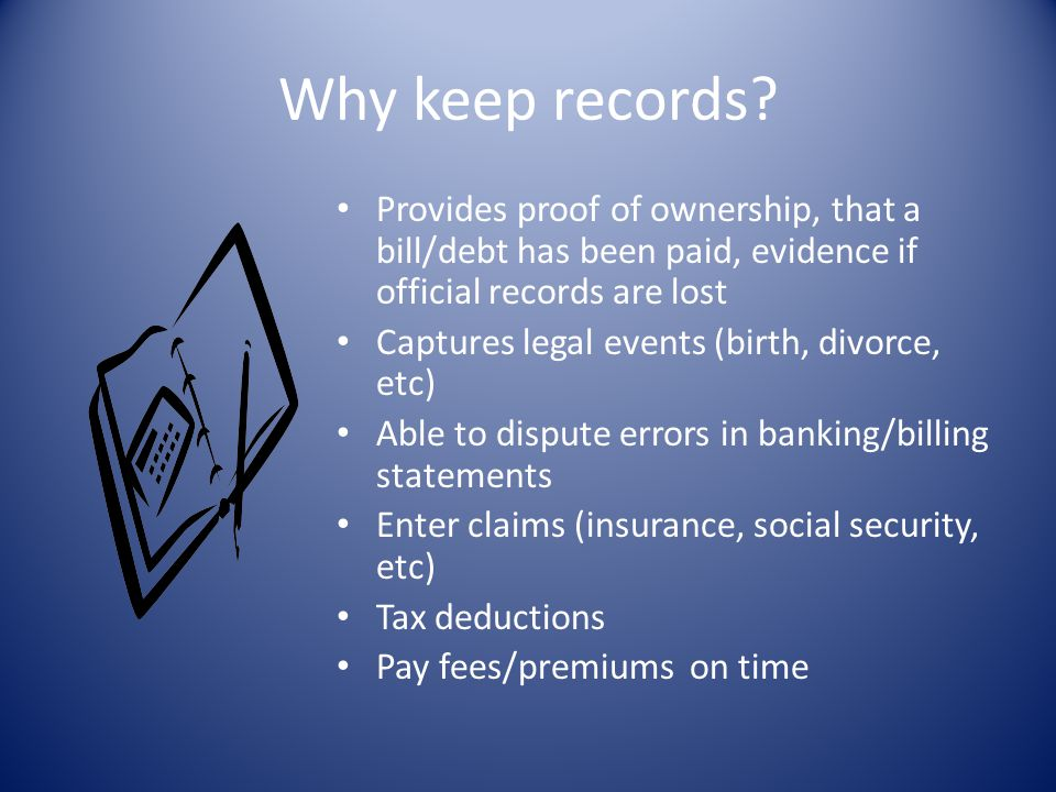 Why keep records? Provides proof of ownership, that a bill/debt has been paid, evidence if official records are lost Captures legal events (birth, div