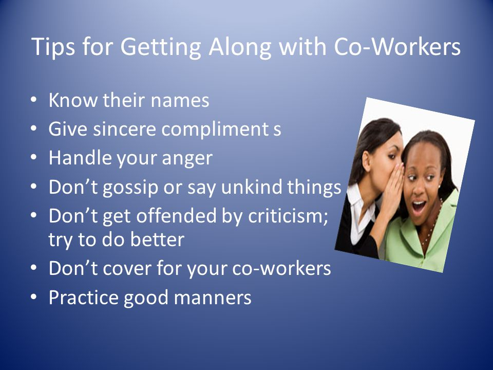 Tips for Getting Along with Co-Workers Know their names Give sincere compliment s Handle your anger Dont gossip or say unkind things Dont get offended