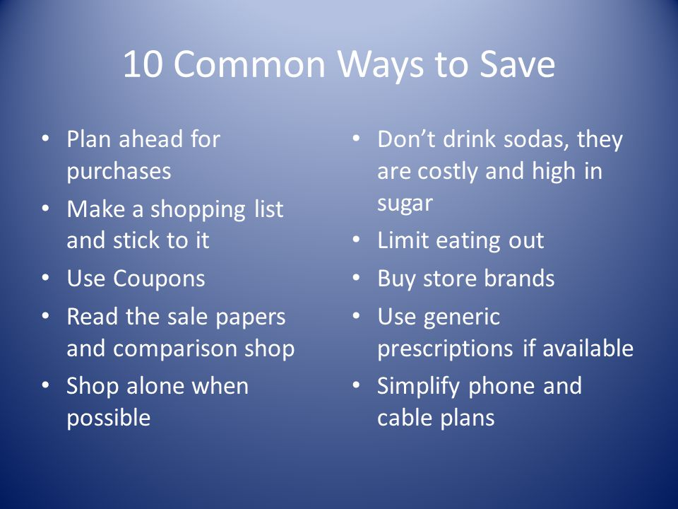 10 Common Ways to Save Plan ahead for purchases Make a shopping list and stick to it Use Coupons Read the sale papers and comparison shop Shop alone w