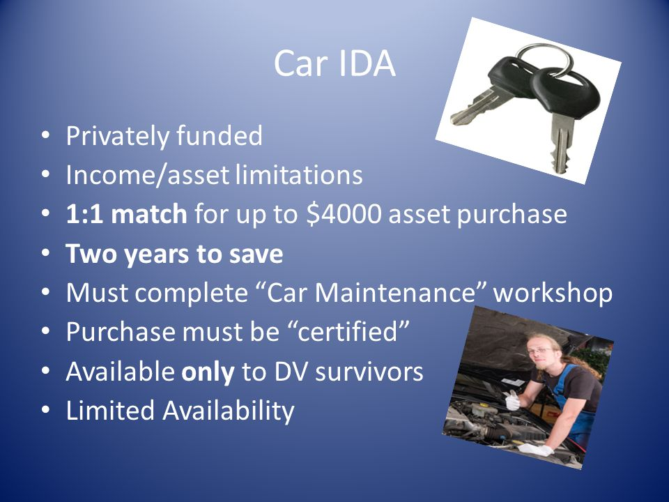 Car IDA Privately funded Income/asset limitations 1:1 match for up to $4000 asset purchase Two years to save Must complete Car Maintenance workshop Pu