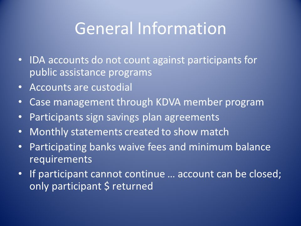 General Information IDA accounts do not count against participants for public assistance programs Accounts are custodial Case management through KDVA
