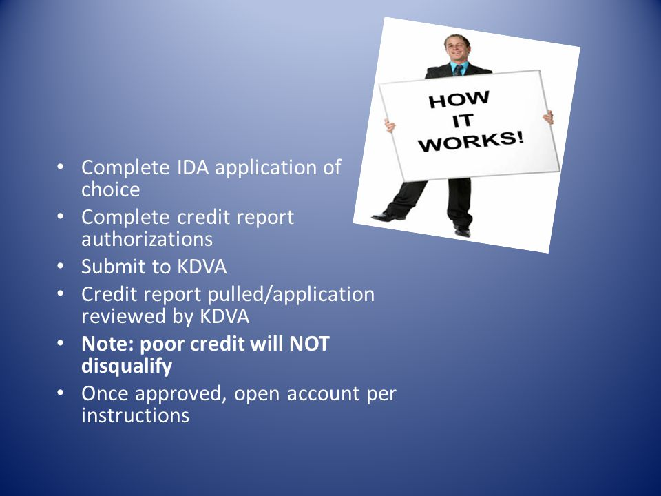 Complete IDA application of choice Complete credit report authorizations Submit to KDVA Credit report pulled/application reviewed by KDVA Note: poor c