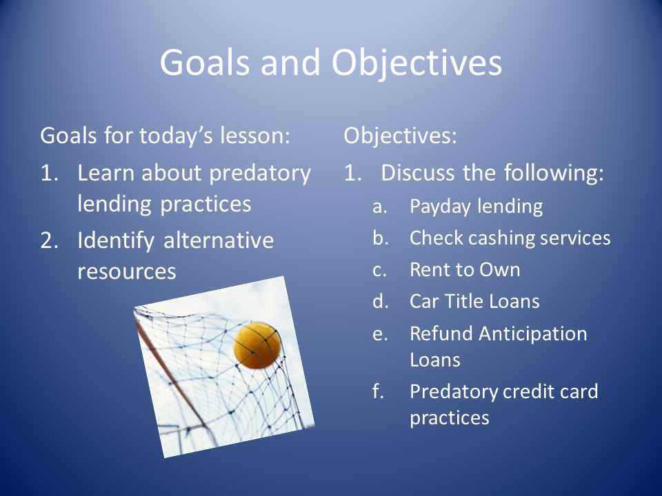 Goals and Objectives Goals for todays lesson: 1.Learn about predatory lending practices 2.Identify alternative resources Objectives: 1.Discuss the fol