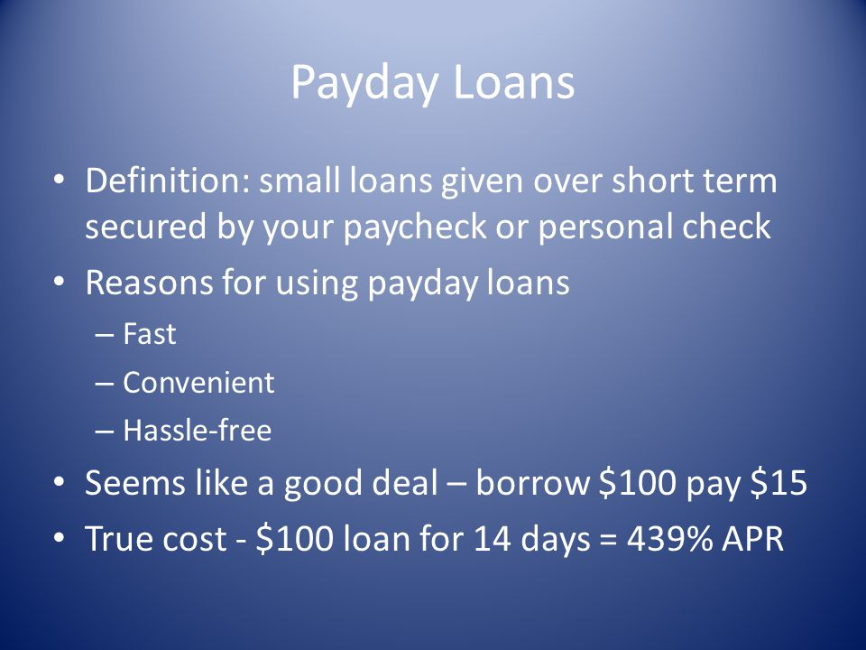 Payday Loans Definition: small loans given over short term secured by your paycheck or personal check Reasons for using payday loans – Fast – Convenie