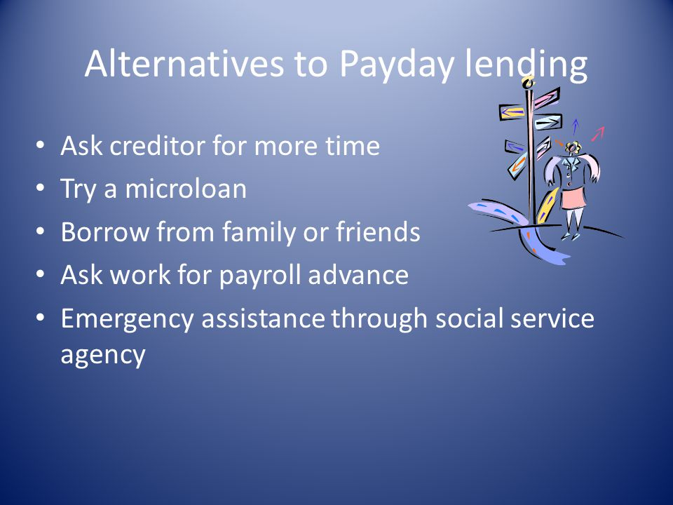 Alternatives to Payday lending Ask creditor for more time Try a microloan Borrow from family or friends Ask work for payroll advance Emergency assista