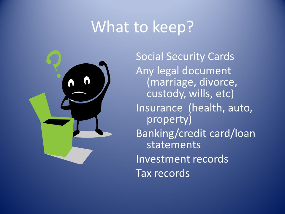 What to keep? Social Security Cards Any legal document (marriage, divorce, custody, wills, etc) Insurance (health, auto, property) Banking/credit card