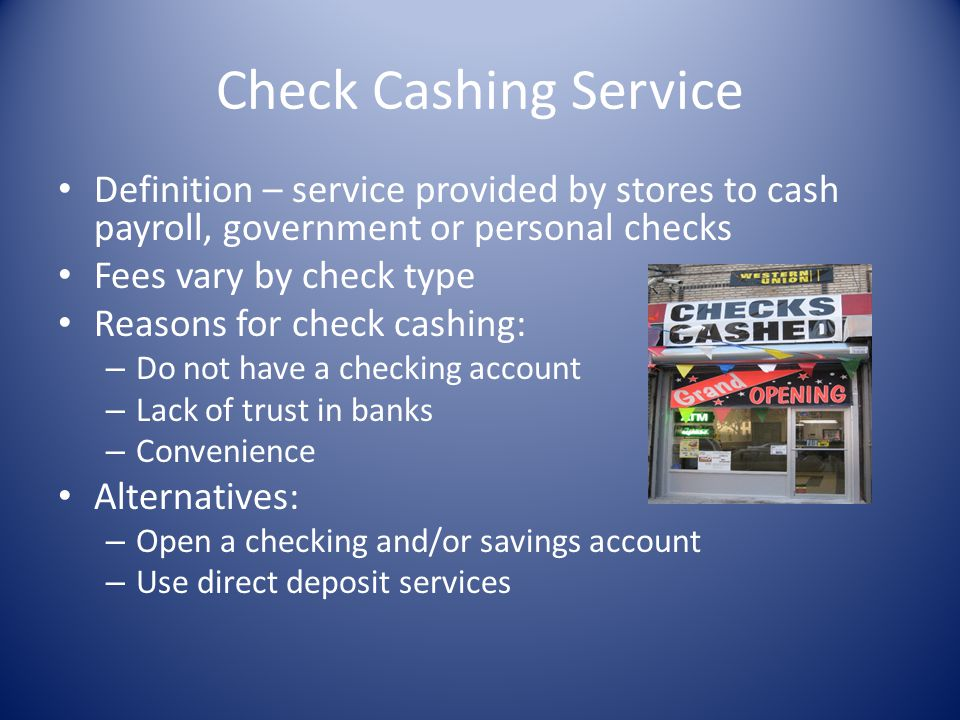Check Cashing Service Definition – service provided by stores to cash payroll, government or personal checks Fees vary by check type Reasons for check