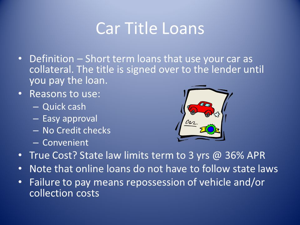 Car Title Loans Definition – Short term loans that use your car as collateral. The title is signed over to the lender until you pay the loan. Reasons