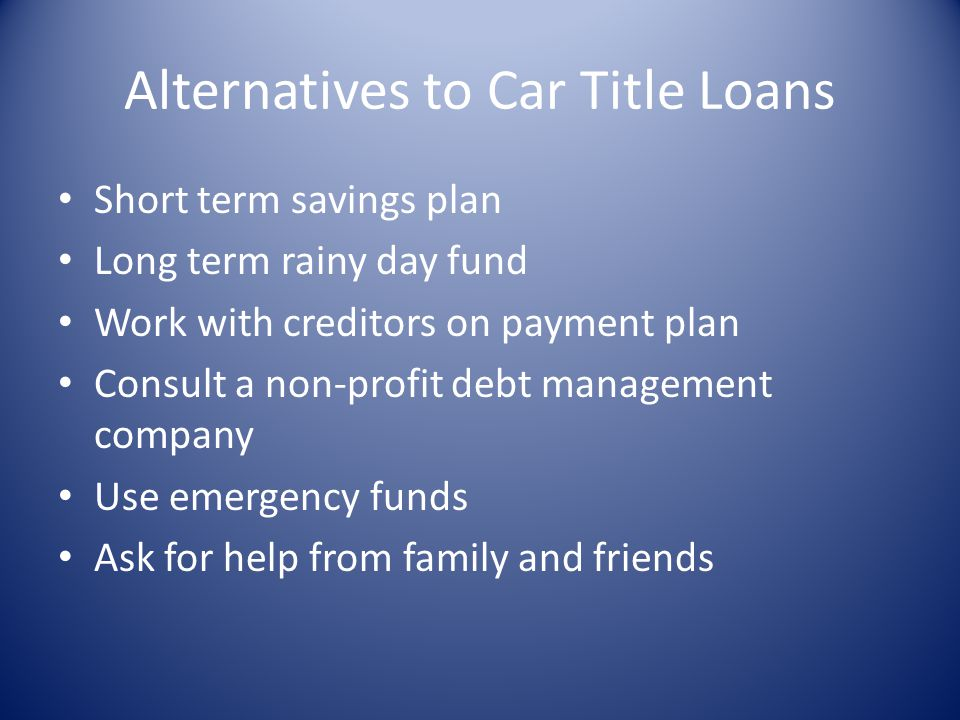 Alternatives to Car Title Loans Short term savings plan Long term rainy day fund Work with creditors on payment plan Consult a non-profit debt managem