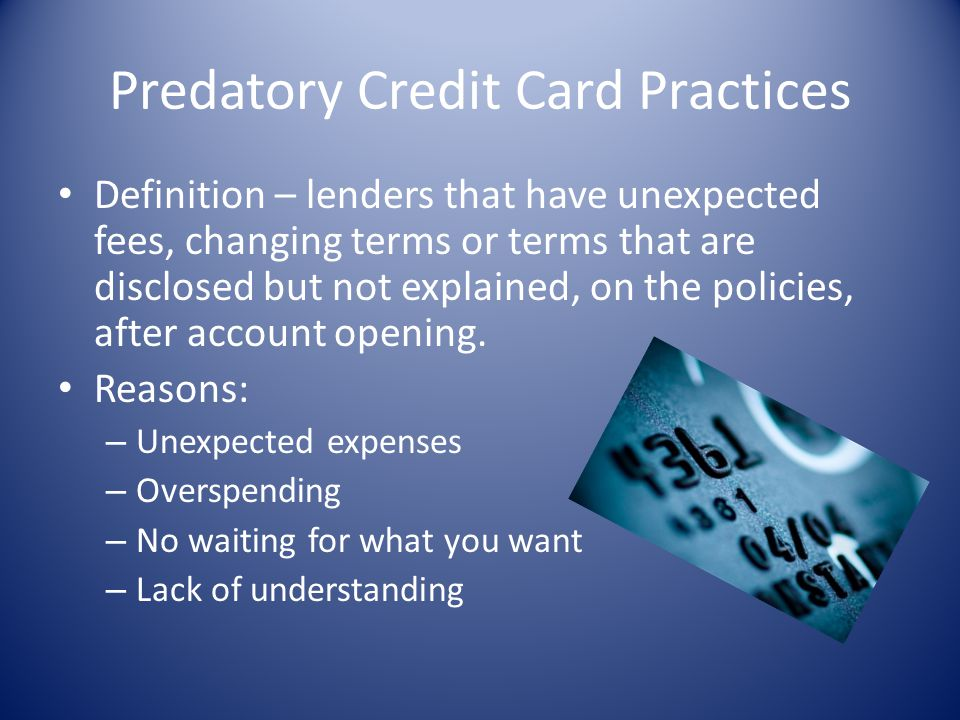 Predatory Credit Card Practices Definition – lenders that have unexpected fees, changing terms or terms that are disclosed but not explained, on the p