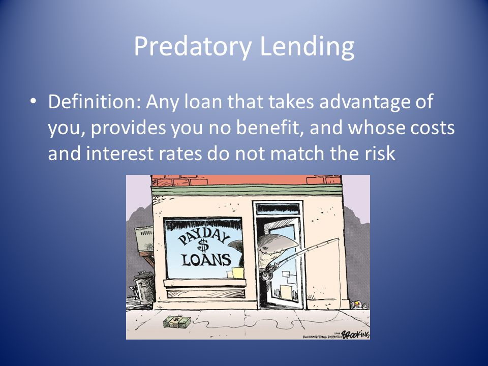Predatory Lending Definition: Any loan that takes advantage of you, provides you no benefit, and whose costs and interest rates do not match the risk