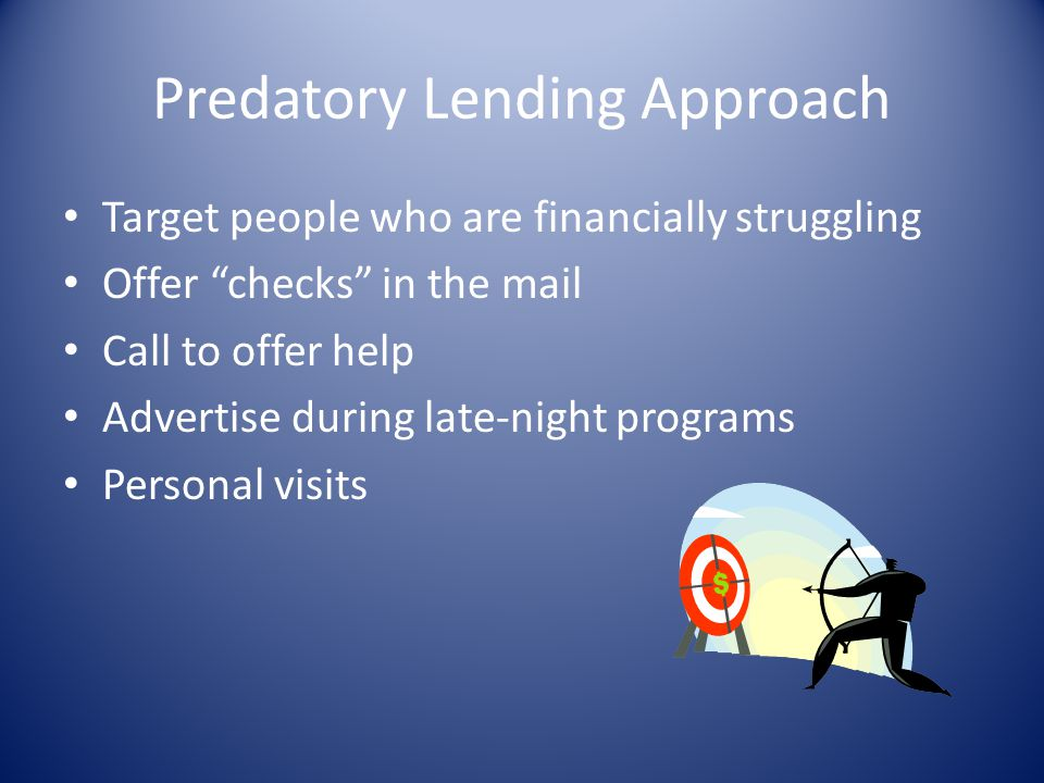 Predatory Lending Approach Target people who are financially struggling Offer checks in the mail Call to offer help Advertise during late-night progra
