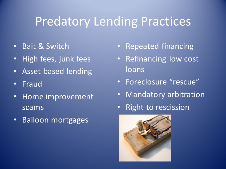 Predatory Lending Practices Bait & Switch High fees, junk fees Asset based lending Fraud Home improvement scams Balloon mortgages Repeated financing R
