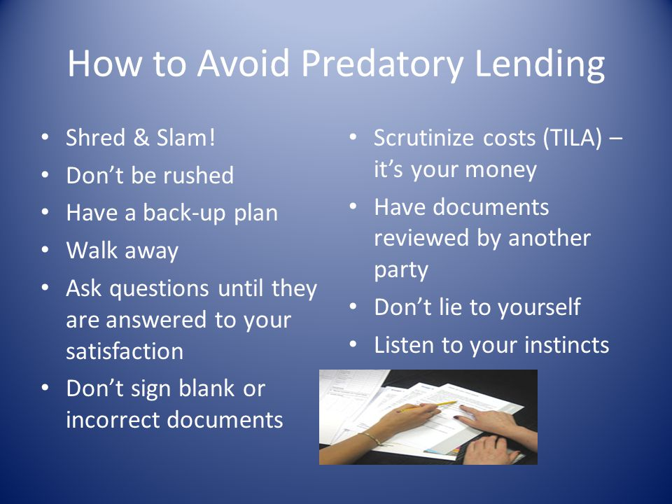 How to Avoid Predatory Lending Shred & Slam! Dont be rushed Have a back-up plan Walk away Ask questions until they are answered to your satisfaction D