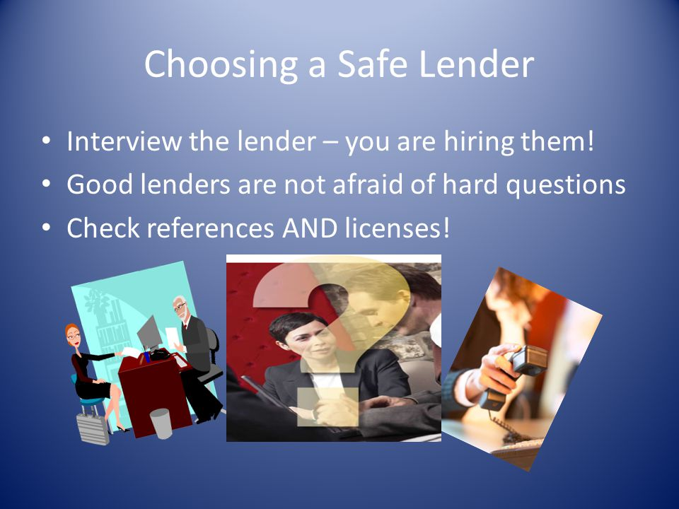 Choosing a Safe Lender Interview the lender – you are hiring them! Good lenders are not afraid of hard questions Check references AND licenses!
