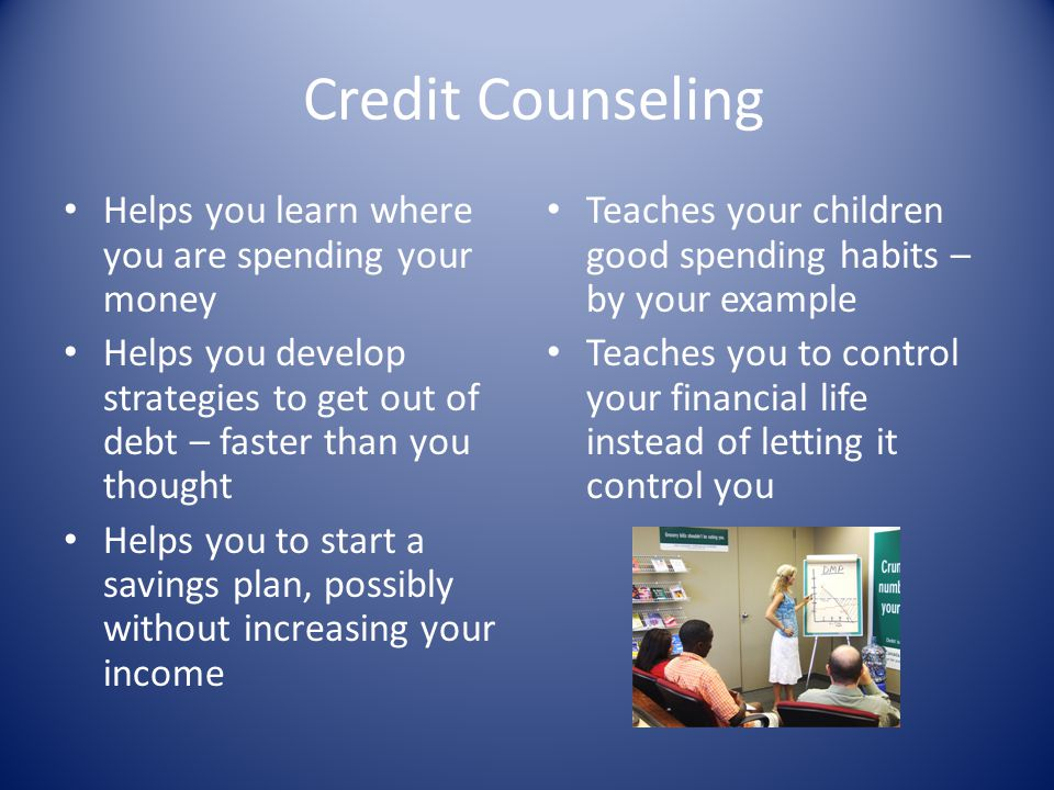 Credit Counseling Helps you learn where you are spending your money Helps you develop strategies to get out of debt – faster than you thought Helps yo