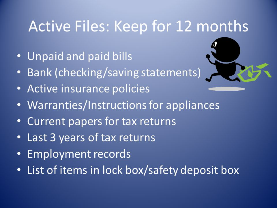 Active Files: Keep for 12 months Unpaid and paid bills Bank (checking/saving statements) Active insurance policies Warranties/Instructions for applian
