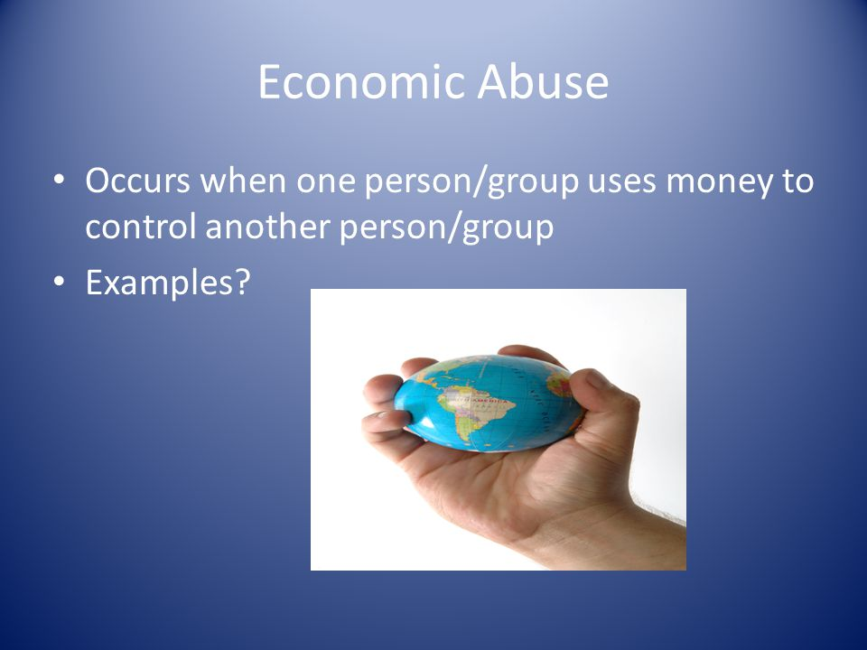 Economic Abuse Occurs when one person/group uses money to control another person/group Examples?