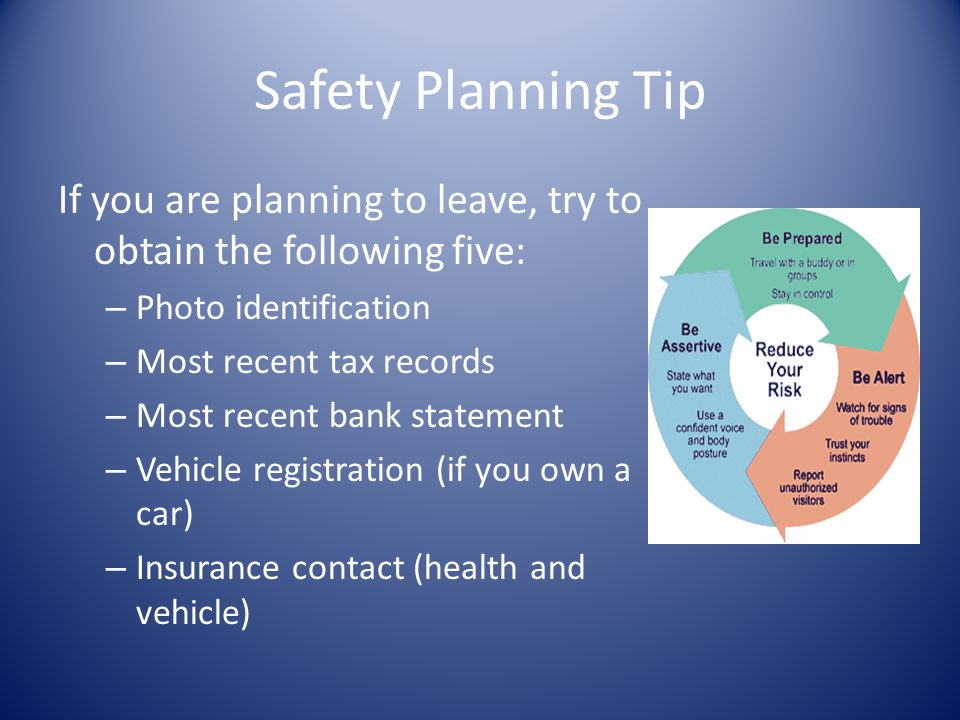 Safety Planning Tip If you are planning to leave, try to obtain the following five: – Photo identification – Most recent tax records – Most recent ban