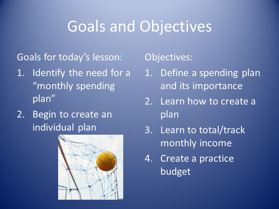 Goals and Objectives Goals for todays lesson: 1.Identify the need for a monthly spending plan 2.Begin to create an individual plan Objectives: 1.Defin