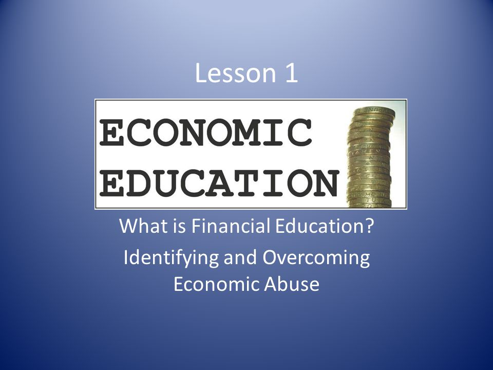 Lesson 1 What is Financial Education? Identifying and Overcoming Economic Abuse