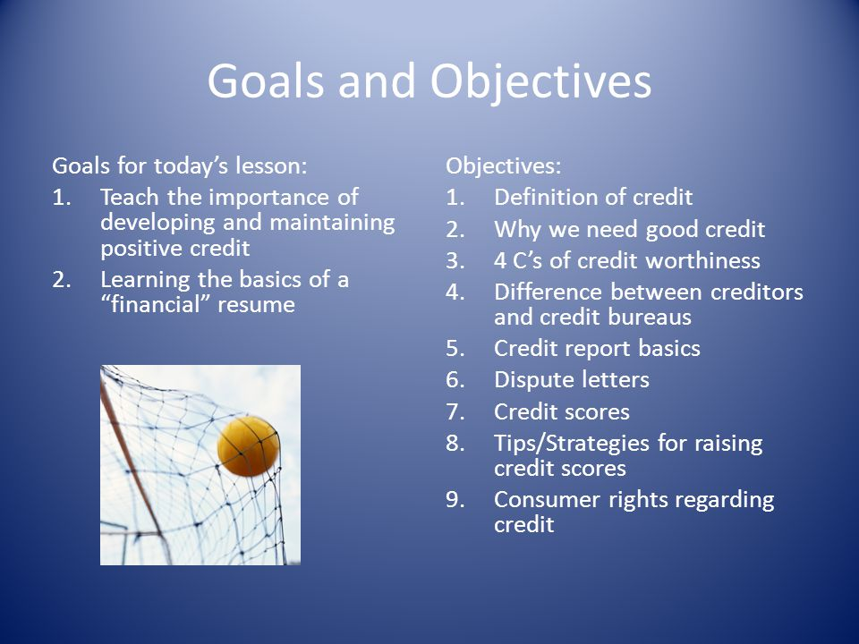 Goals and Objectives Goals for todays lesson: 1.Teach the importance of developing and maintaining positive credit 2.Learning the basics of a financia