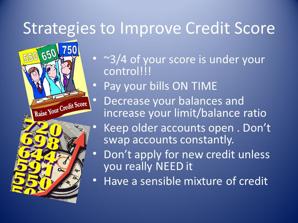 Strategies to Improve Credit Score ~3/4 of your score is under your control!!! Pay your bills ON TIME Decrease your balances and increase your limit/b