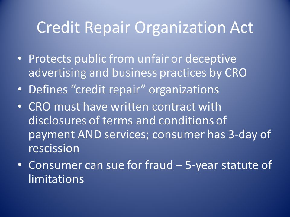 Credit Repair Organization Act Protects public from unfair or deceptive advertising and business practices by CRO Defines credit repair organizations