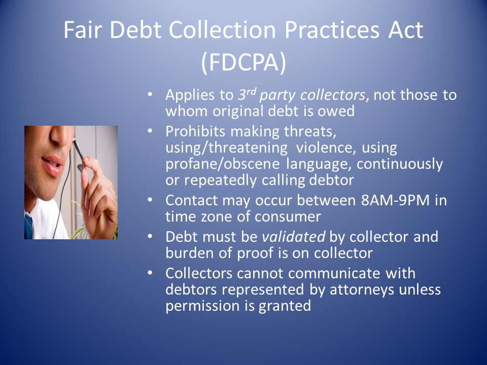 Fair Debt Collection Practices Act (FDCPA) Applies to 3 rd party collectors, not those to whom original debt is owed Prohibits making threats, using/t