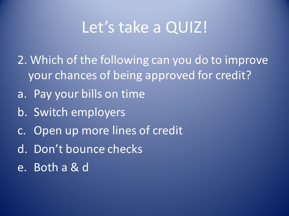 Lets take a QUIZ! 2. Which of the following can you do to improve your chances of being approved for credit? a.Pay your bills on time b.Switch employe