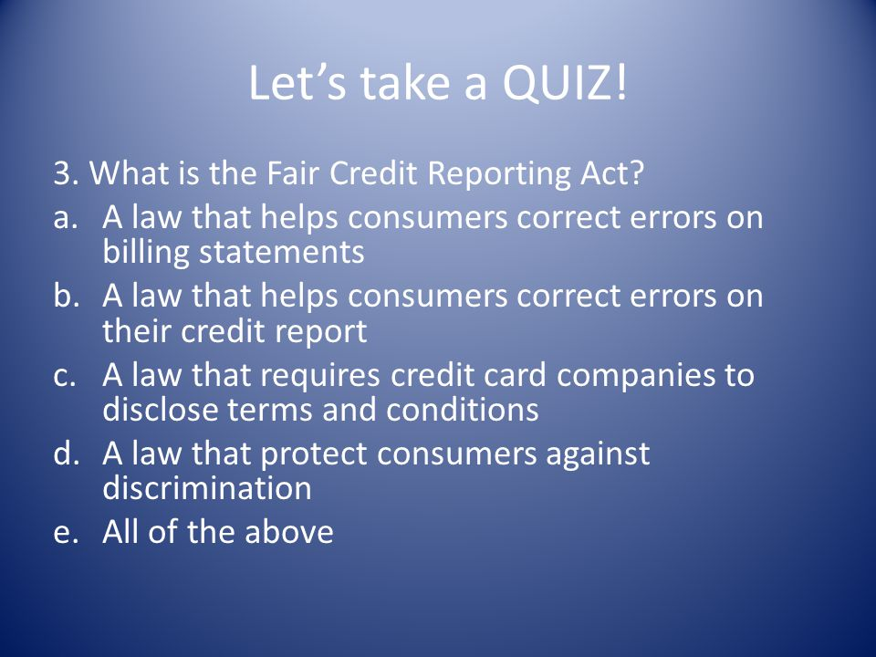 Lets take a QUIZ! 3. What is the Fair Credit Reporting Act? a.A law that helps consumers correct errors on billing statements b.A law that helps consu