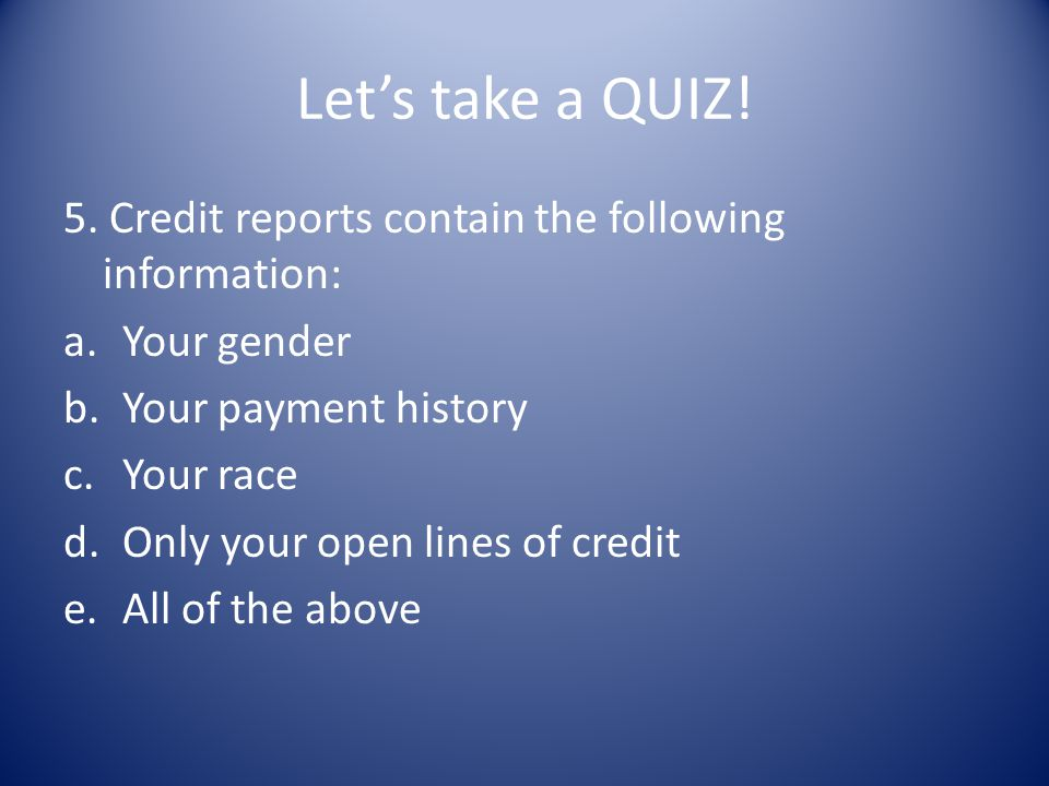 Lets take a QUIZ! 5. Credit reports contain the following information: a.Your gender b.Your payment history c.Your race d.Only your open lines of cred