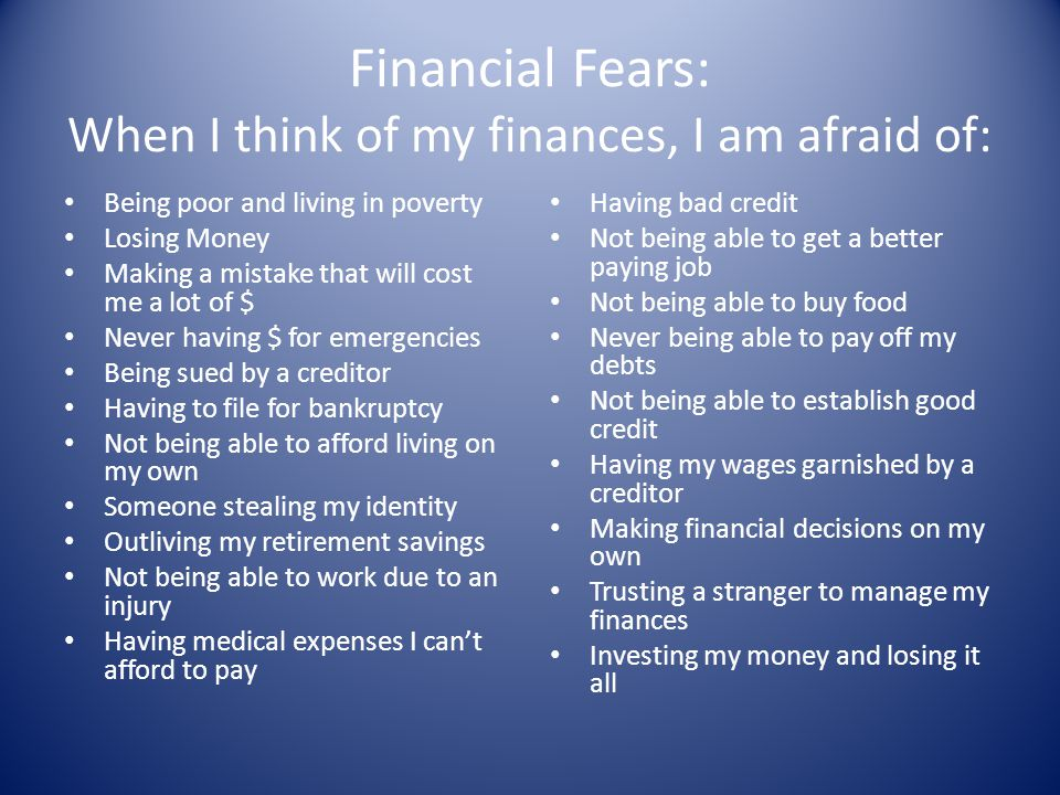 Financial Fears: When I think of my finances, I am afraid of: Being poor and living in poverty Losing Money Making a mistake that will cost me a lot o