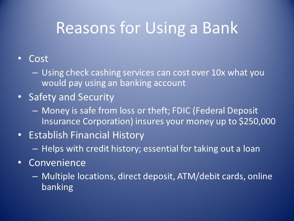 Reasons for Using a Bank Cost – Using check cashing services can cost over 10x what you would pay using an banking account Safety and Security – Money