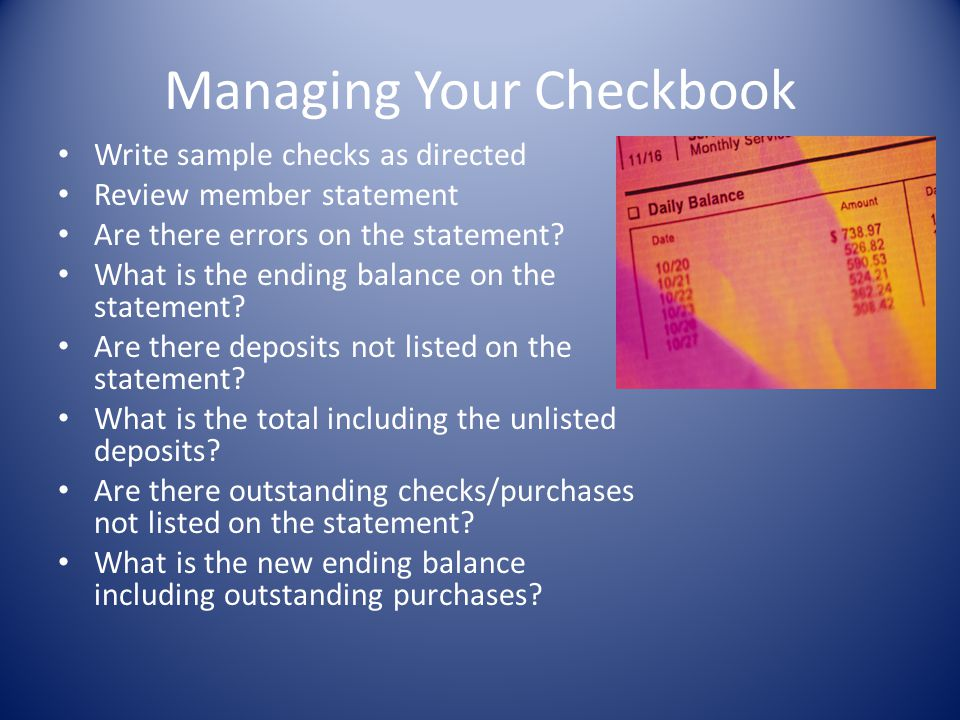 Managing Your Checkbook Write sample checks as directed Review member statement Are there errors on the statement? What is the ending balance on the s