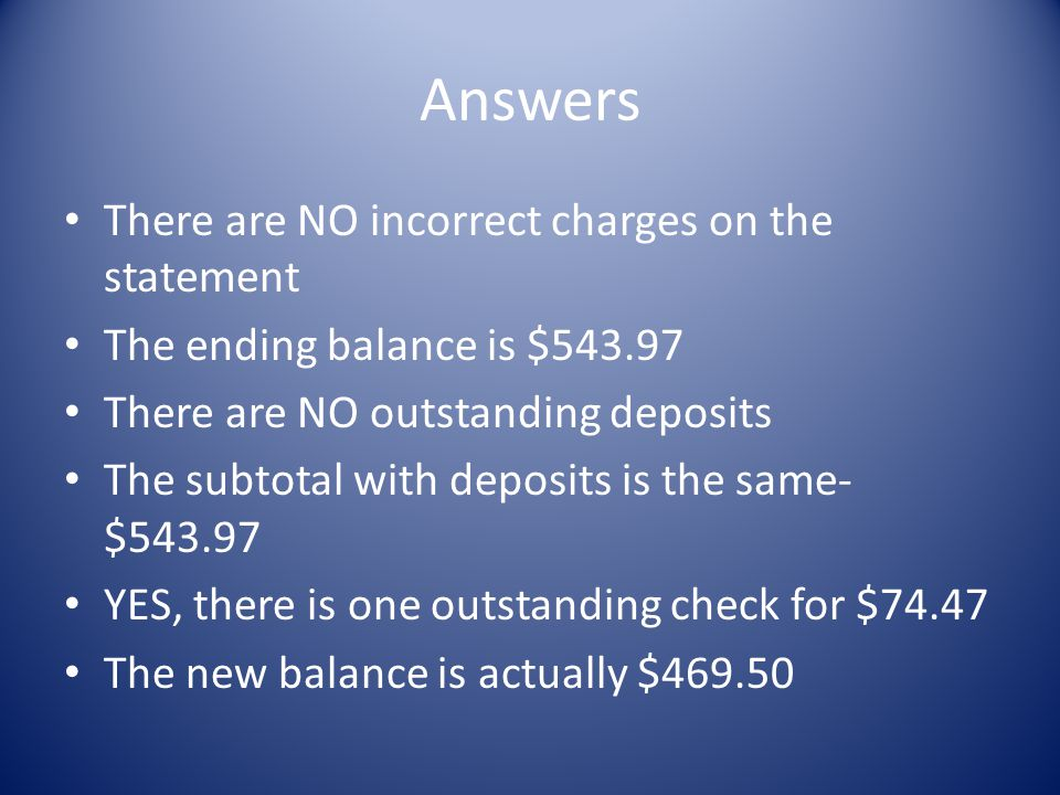Answers There are NO incorrect charges on the statement The ending balance is $543.97 There are NO outstanding deposits The subtotal with deposits is