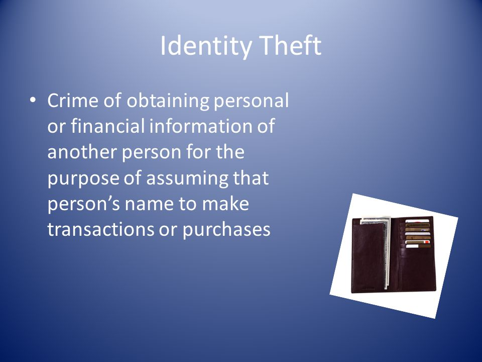Identity Theft Crime of obtaining personal or financial information of another person for the purpose of assuming that persons name to make transactio