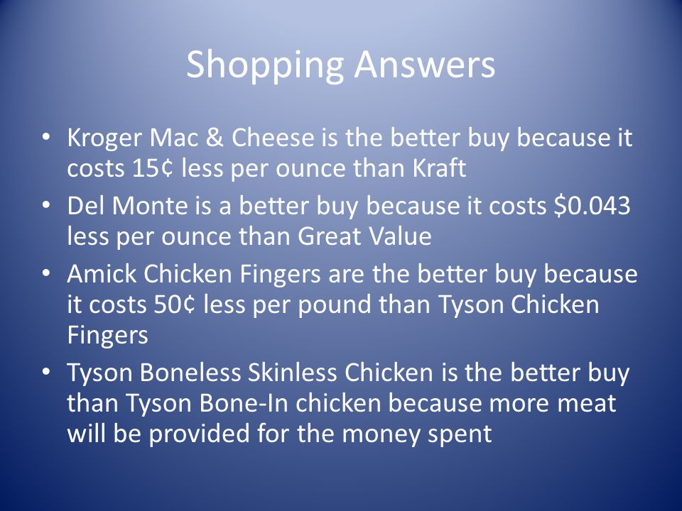 Shopping Answers Kroger Mac & Cheese is the better buy because it costs 15¢ less per ounce than Kraft Del Monte is a better buy because it costs $0.04