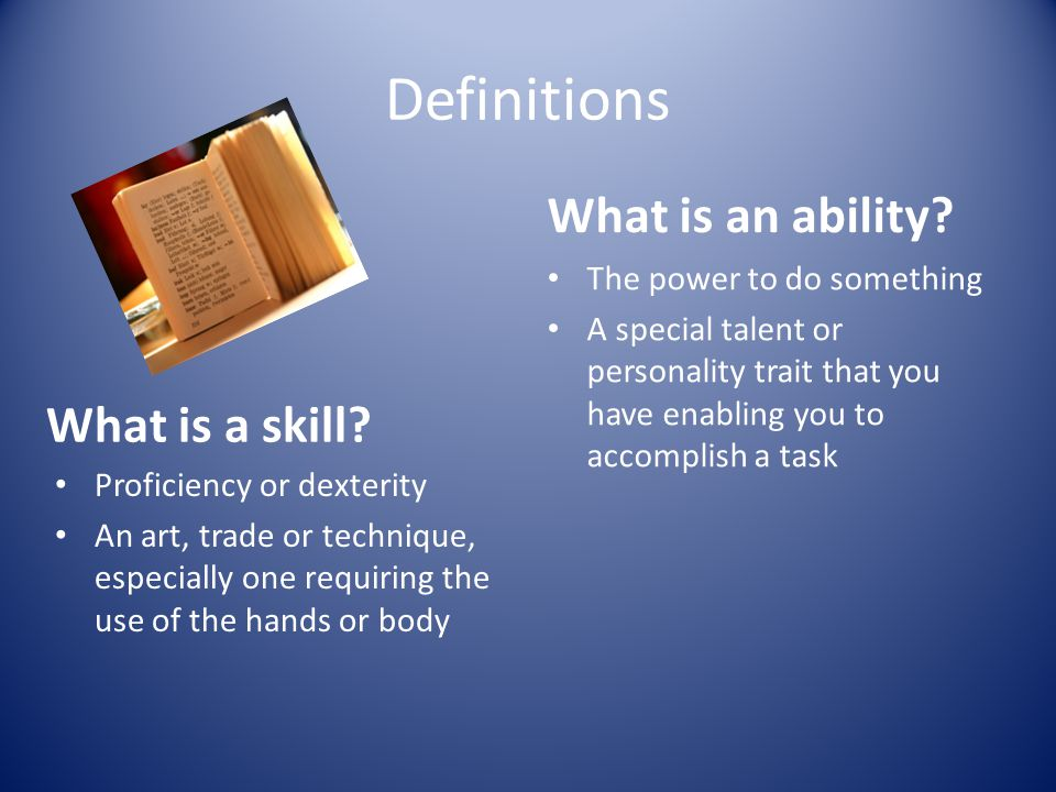 Definitions What is a skill? Proficiency or dexterity An art, trade or technique, especially one requiring the use of the hands or body What is an abi
